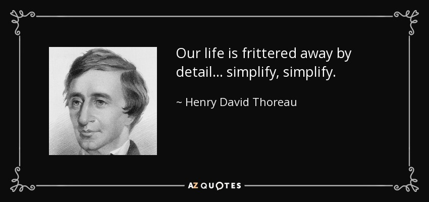 Our life is frittered away by detail... simplify, simplify. - Henry David Thoreau