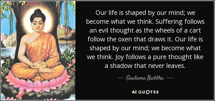 Our life is shaped by our mind; we become what we think. Suffering follows an evil thought as the wheels of a cart follow the oxen that draws it. Our life is shaped by our mind; we become what we think. Joy follows a pure thought like a shadow that never leaves. - Gautama Buddha