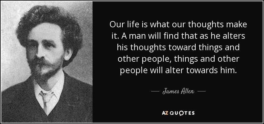 Our life is what our thoughts make it. A man will find that as he alters his thoughts toward things and other people, things and other people will alter towards him. - James Allen