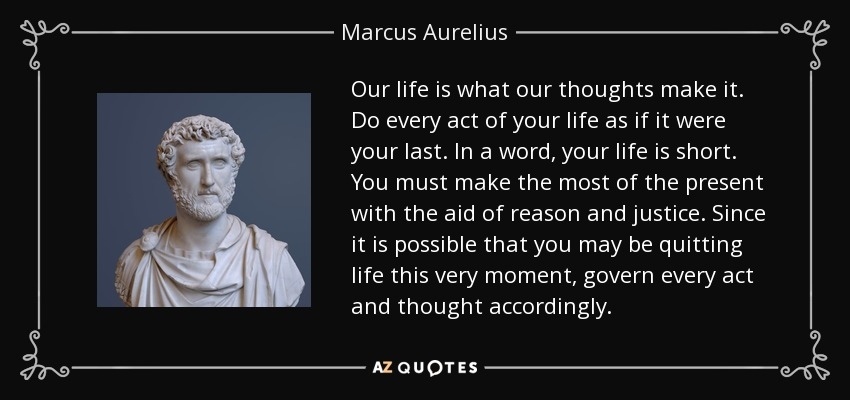 Our life is what our thoughts make it. Do every act of your life as if it were your last. In a word, your life is short. You must make the most of the present with the aid of reason and justice. Since it is possible that you may be quitting life this very moment, govern every act and thought accordingly. - Marcus Aurelius
