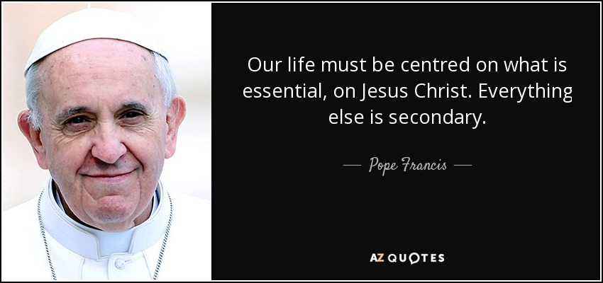 Our life must be centred on what is essential, on Jesus Christ. Everything else is secondary. - Pope Francis