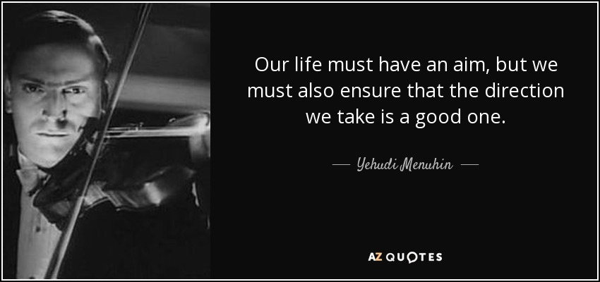 Our life must have an aim, but we must also ensure that the direction we take is a good one. - Yehudi Menuhin