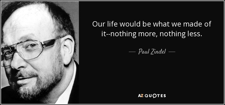 Our life would be what we made of it--nothing more, nothing less. - Paul Zindel