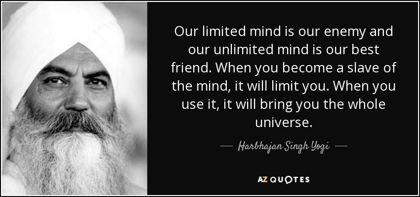 Our limited mind is our enemy and our unlimited mind is our best friend. When you become a slave of the mind, it will limit you. When you use it, it will bring you the whole universe. - Harbhajan Singh Yogi