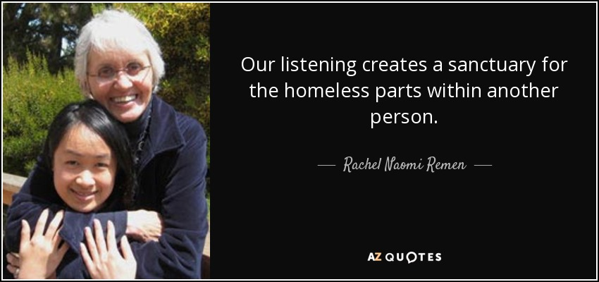 Our listening creates a sanctuary for the homeless parts within another person. - Rachel Naomi Remen