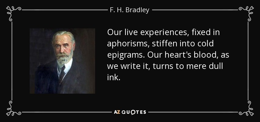 Our live experiences, fixed in aphorisms, stiffen into cold epigrams. Our heart's blood, as we write it, turns to mere dull ink. - F. H. Bradley