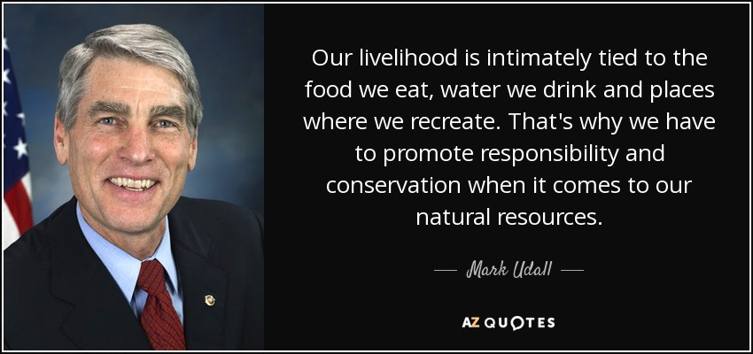Our livelihood is intimately tied to the food we eat, water we drink and places where we recreate. That's why we have to promote responsibility and conservation when it comes to our natural resources. - Mark Udall