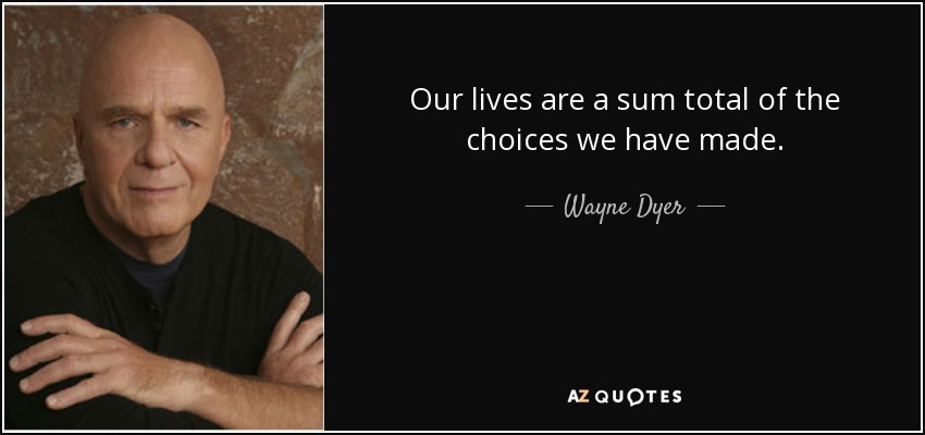 Our lives are a sum total of the choices we have made. - Wayne Dyer