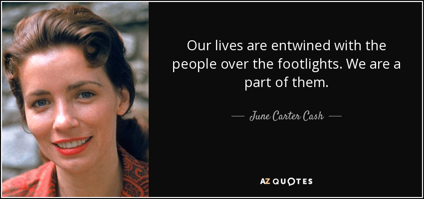 Our lives are entwined with the people over the footlights. We are a part of them. - June Carter Cash