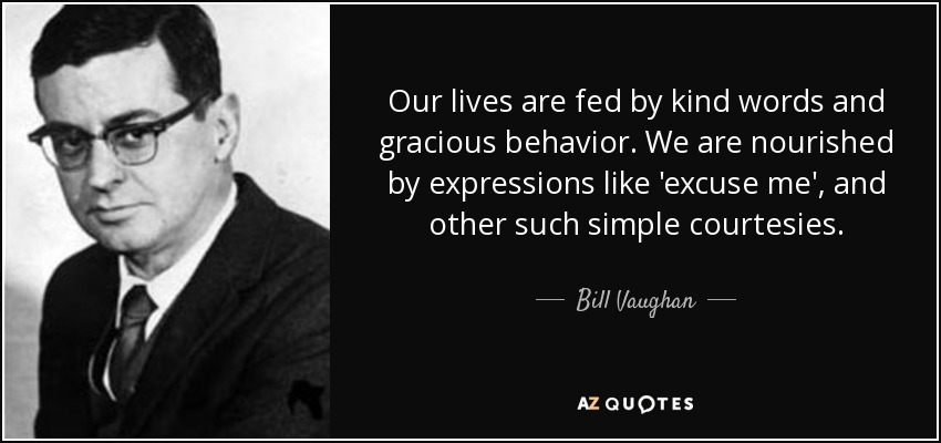 Our lives are fed by kind words and gracious behavior. We are nourished by expressions like 'excuse me', and other such simple courtesies. - Bill Vaughan