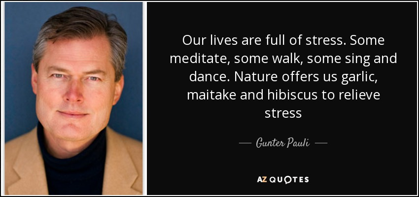 Our lives are full of stress. Some meditate, some walk, some sing and dance. Nature offers us garlic, maitake and hibiscus to relieve stress - Gunter Pauli