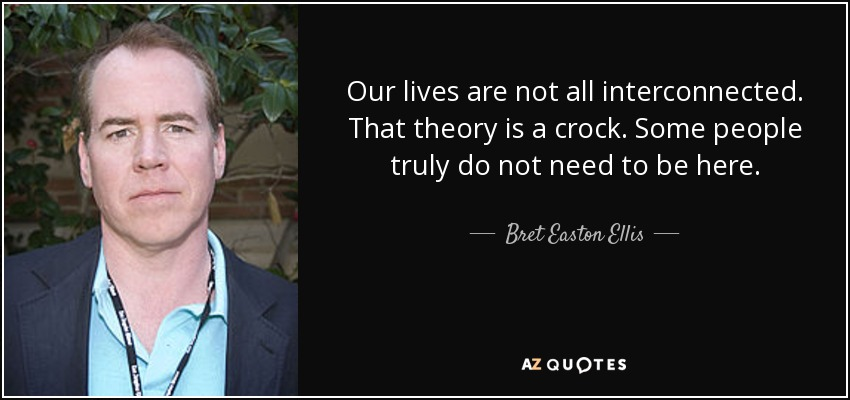 Our lives are not all interconnected. That theory is a crock. Some people truly do not need to be here. - Bret Easton Ellis