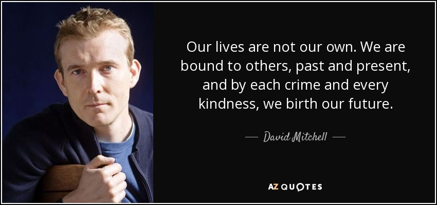 Our lives are not our own. We are bound to others, past and present, and by each crime and every kindness, we birth our future. - David Mitchell