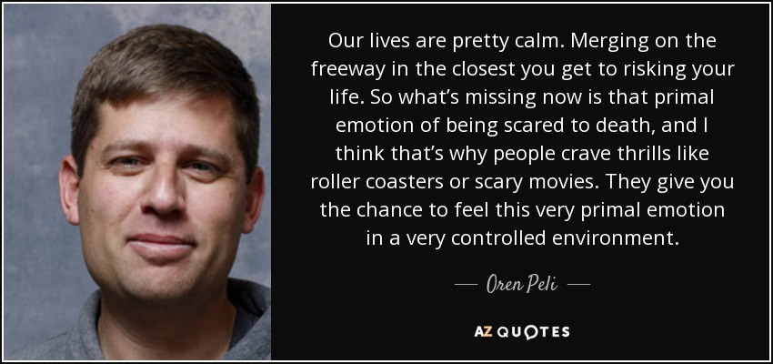 Our lives are pretty calm. Merging on the freeway in the closest you get to risking your life. So what's missing now is that primal emotion of being scared to death, and I think that's why people crave thrills like roller coasters or scary movies. They give you the chance to feel this very primal emotion in a very controlled environment. - Oren Peli