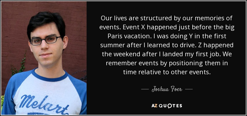 Our lives are structured by our memories of events. Event X happened just before the big Paris vacation. I was doing Y in the first summer after I learned to drive. Z happened the weekend after I landed my first job. We remember events by positioning them in time relative to other events. - Joshua Foer