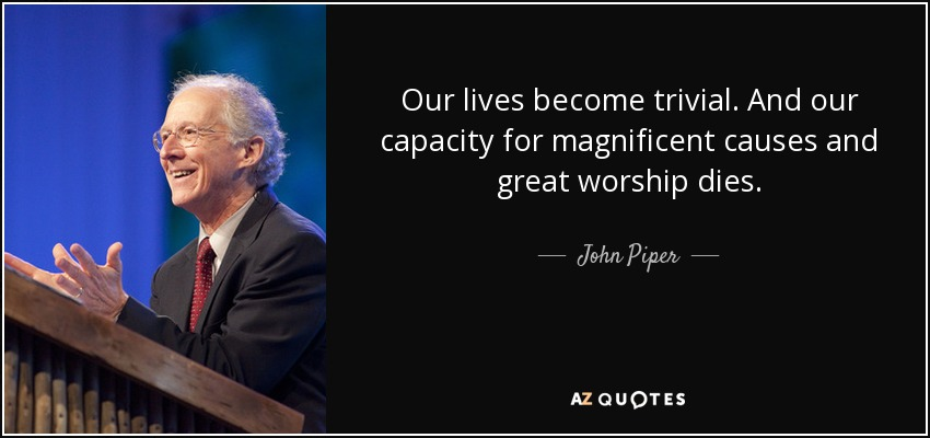 Our lives become trivial. And our capacity for magnificent causes and great worship dies. - John Piper