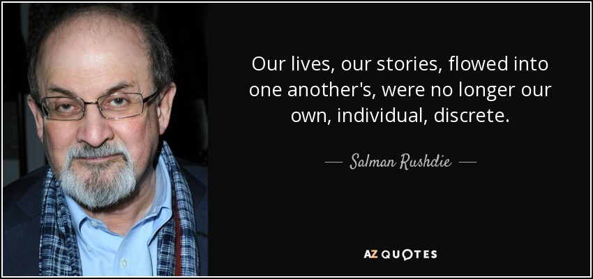 Our lives, our stories, flowed into one another's, were no longer our own, individual, discrete. - Salman Rushdie