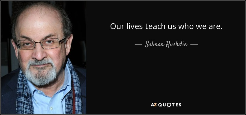 Our lives teach us who we are. - Salman Rushdie