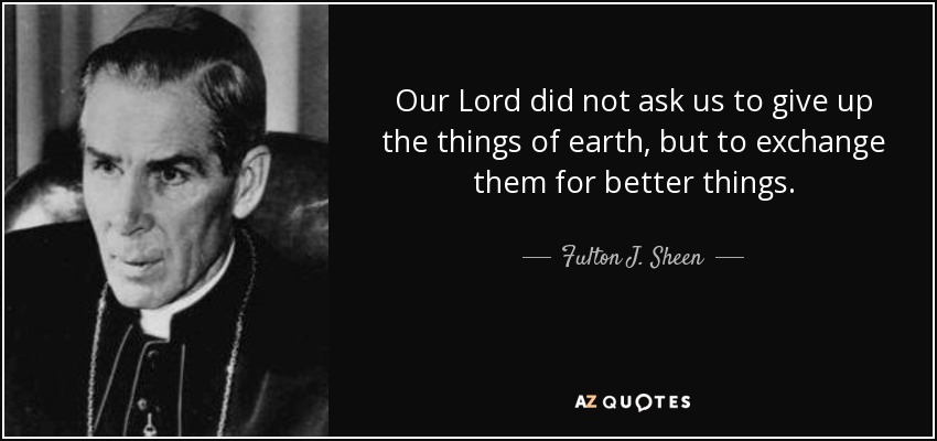Our Lord did not ask us to give up the things of earth, but to exchange them for better things. - Fulton J. Sheen