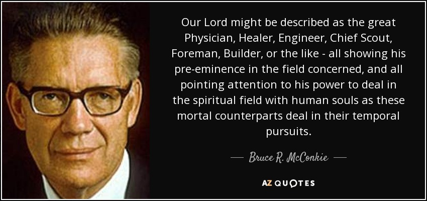 Our Lord might be described as the great Physician, Healer, Engineer, Chief Scout, Foreman, Builder, or the like - all showing his pre-eminence in the field concerned, and all pointing attention to his power to deal in the spiritual field with human souls as these mortal counterparts deal in their temporal pursuits. - Bruce R. McConkie