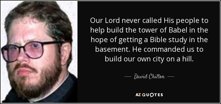 Our Lord never called His people to help build the tower of Babel in the hope of getting a Bible study in the basement. He commanded us to build our own city on a hill. - David Chilton