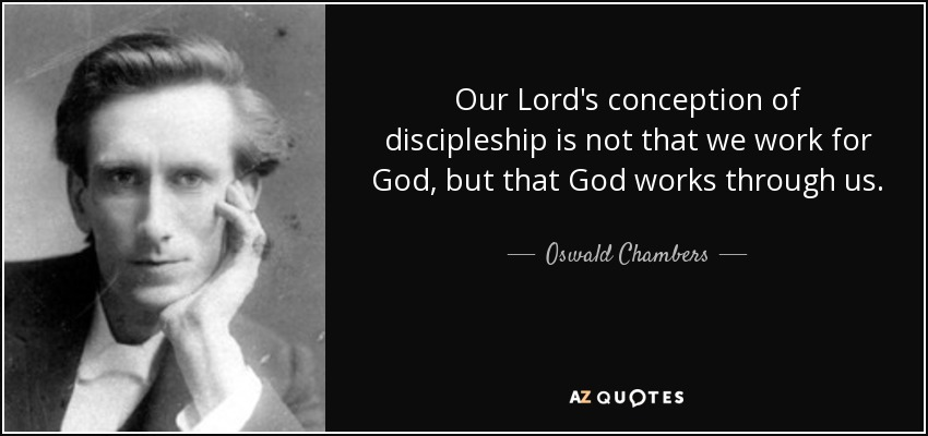 Our Lord's conception of discipleship is not that we work for God, but that God works through us. - Oswald Chambers