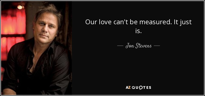 Our love can't be measured. It just is. - Jon Stevens