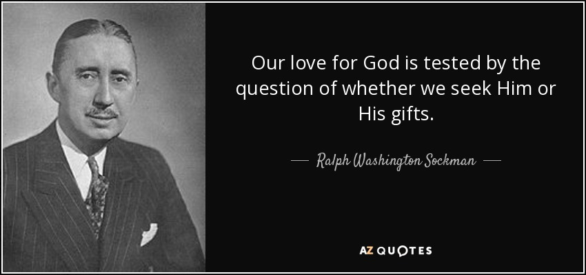 Our love for God is tested by the question of whether we seek Him or His gifts. - Ralph Washington Sockman