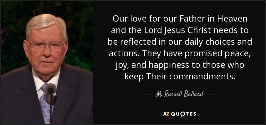 Our love for our Father in Heaven and the Lord Jesus Christ needs to be reflected in our daily choices and actions. They have promised peace, joy, and happiness to those who keep Their commandments. - M. Russell Ballard