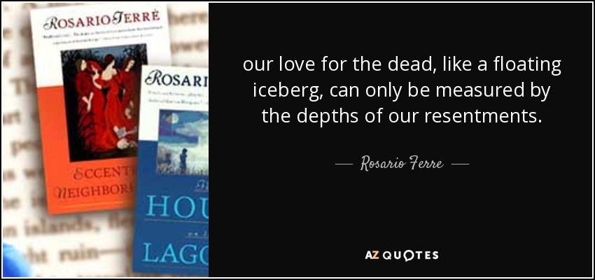 our love for the dead, like a floating iceberg, can only be measured by the depths of our resentments. - Rosario Ferre