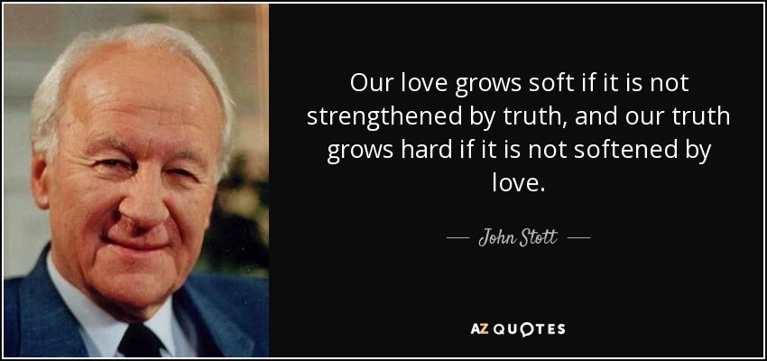 Our love grows soft if it is not strengthened by truth, and our truth grows hard if it is not softened by love. - John Stott