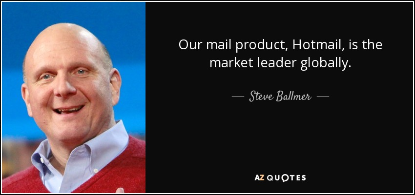 Our mail product, Hotmail, is the market leader globally. - Steve Ballmer