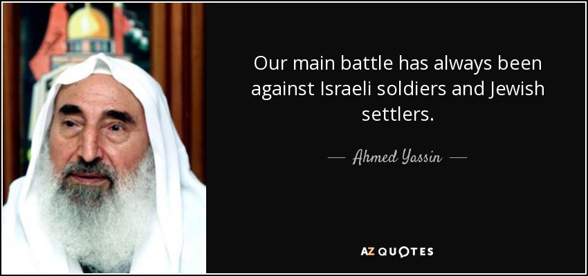 Our main battle has always been against Israeli soldiers and Jewish settlers. - Ahmed Yassin