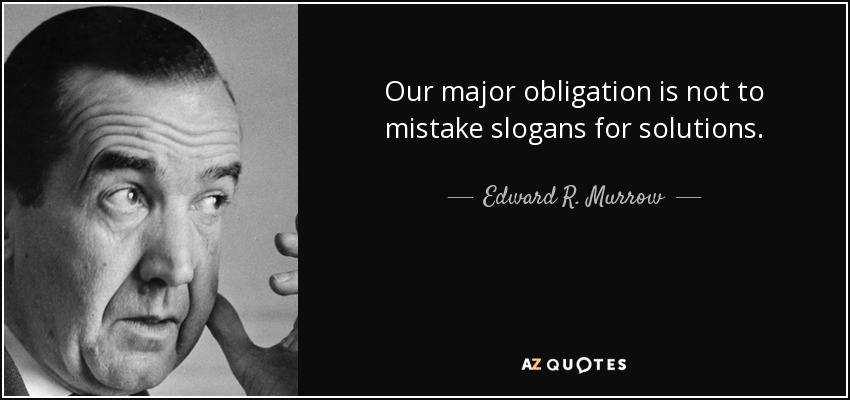 Our major obligation is not to mistake slogans for solutions. - Edward R. Murrow