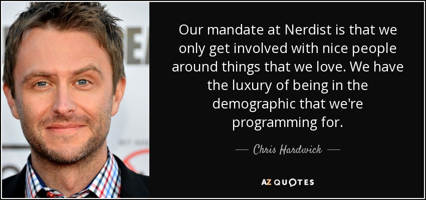 Our mandate at Nerdist is that we only get involved with nice people around things that we love. We have the luxury of being in the demographic that we're programming for. - Chris Hardwick