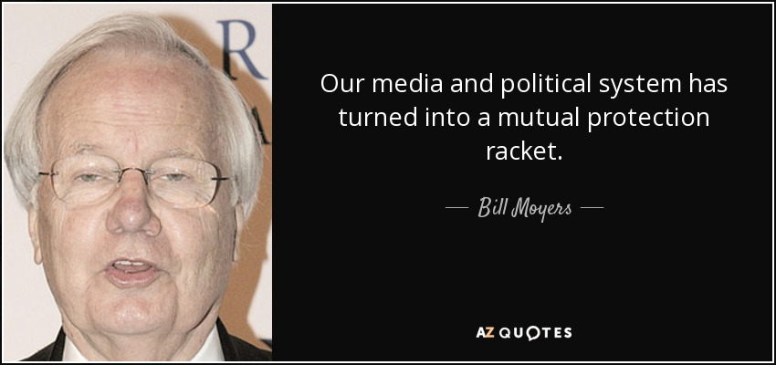 Our media and political system has turned into a mutual protection racket. - Bill Moyers