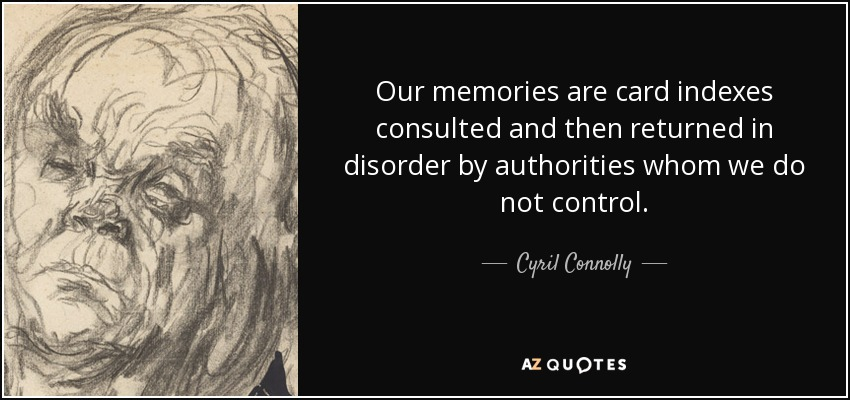 Our memories are card indexes consulted and then returned in disorder by authorities whom we do not control. - Cyril Connolly