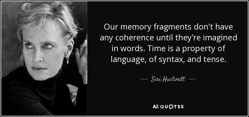 Our memory fragments don't have any coherence until they're imagined in words. Time is a property of language, of syntax, and tense. - Siri Hustvedt