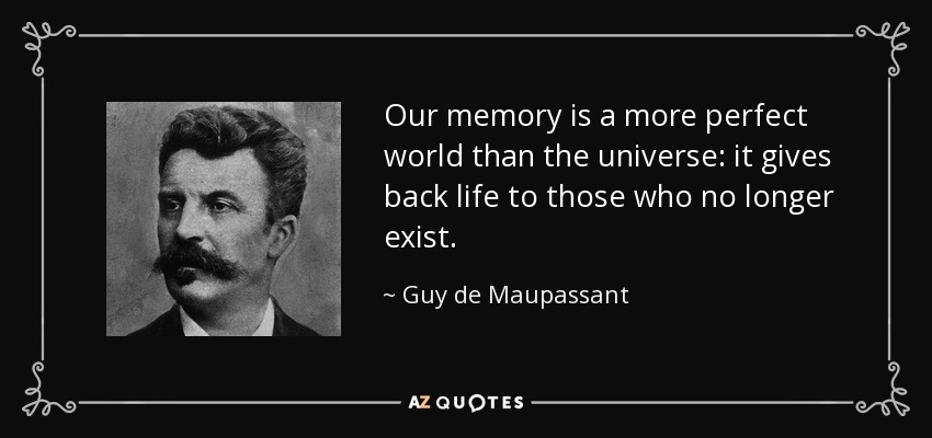 Our memory is a more perfect world than the universe: it gives back life to those who no longer exist. - Guy de Maupassant