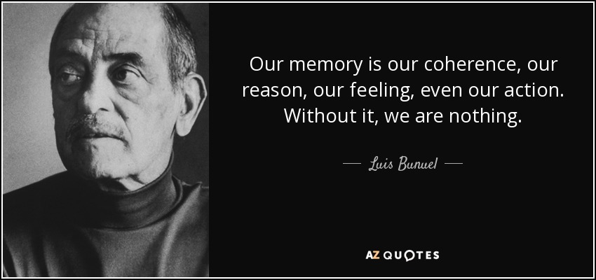 Our memory is our coherence, our reason, our feeling, even our action. Without it, we are nothing. - Luis Bunuel