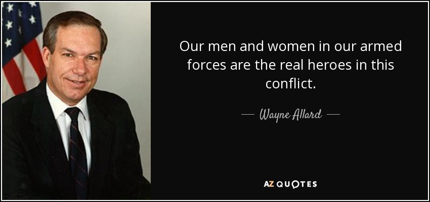 Our men and women in our armed forces are the real heroes in this conflict. - Wayne Allard