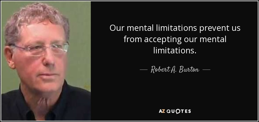 Our mental limitations prevent us from accepting our mental limitations. - Robert A. Burton
