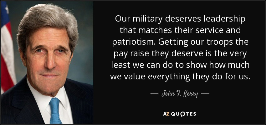 Our military deserves leadership that matches their service and patriotism. Getting our troops the pay raise they deserve is the very least we can do to show how much we value everything they do for us. - John F. Kerry