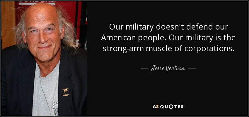 Our military doesn't defend our American people. Our military is the strong-arm muscle of corporations. - Jesse Ventura