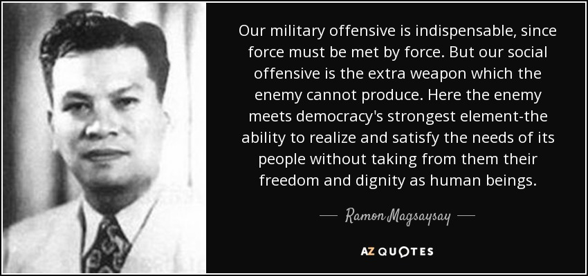 Our military offensive is indispensable, since force must be met by force. But our social offensive is the extra weapon which the enemy cannot produce. Here the enemy meets democracy's strongest element-the ability to realize and satisfy the needs of its people without taking from them their freedom and dignity as human beings. - Ramon Magsaysay