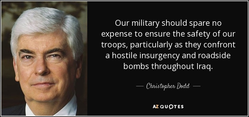 Our military should spare no expense to ensure the safety of our troops, particularly as they confront a hostile insurgency and roadside bombs throughout Iraq. - Christopher Dodd