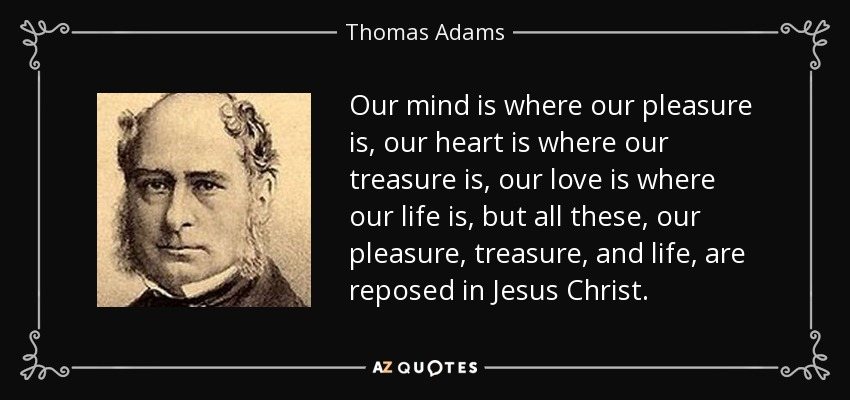 Our mind is where our pleasure is, our heart is where our treasure is, our love is where our life is, but all these, our pleasure, treasure, and life, are reposed in Jesus Christ. - Thomas Adams