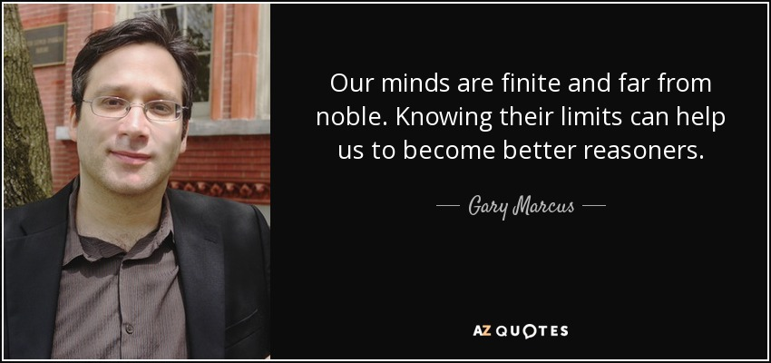 Our minds are finite and far from noble. Knowing their limits can help us to become better reasoners. - Gary Marcus