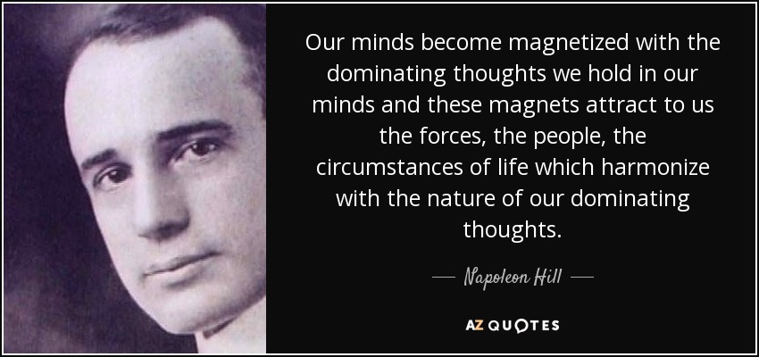 Our minds become magnetized with the dominating thoughts we hold in our minds and these magnets attract to us the forces, the people, the circumstances of life which harmonize with the nature of our dominating thoughts. - Napoleon Hill