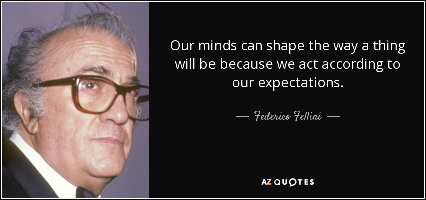 Our minds can shape the way a thing will be because we act according to our expectations. - Federico Fellini